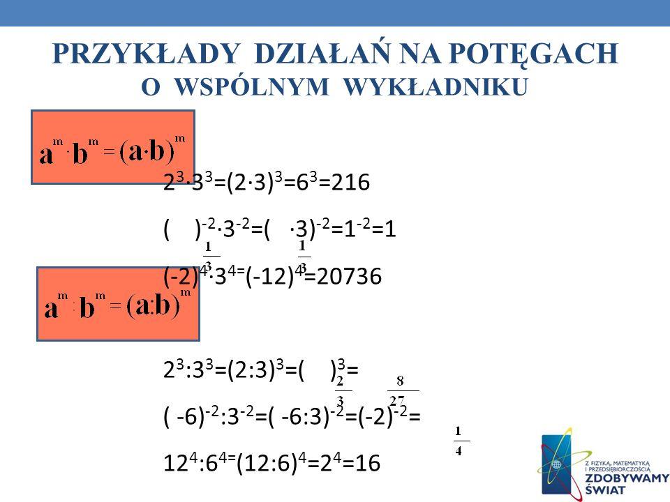 PRZYKŁADY DZIAŁAŃ NA POTĘGACH O WSPÓLNYM WYKŁADNIKU 2 3 3 3 =(23) 3 =6 3 =216 ( ) -2 3 -2 =( 3) -2 =1 -2 =1 (-2) 4 3 4= (-12) 4 =20736 2 3 :3 3 =(2:3)