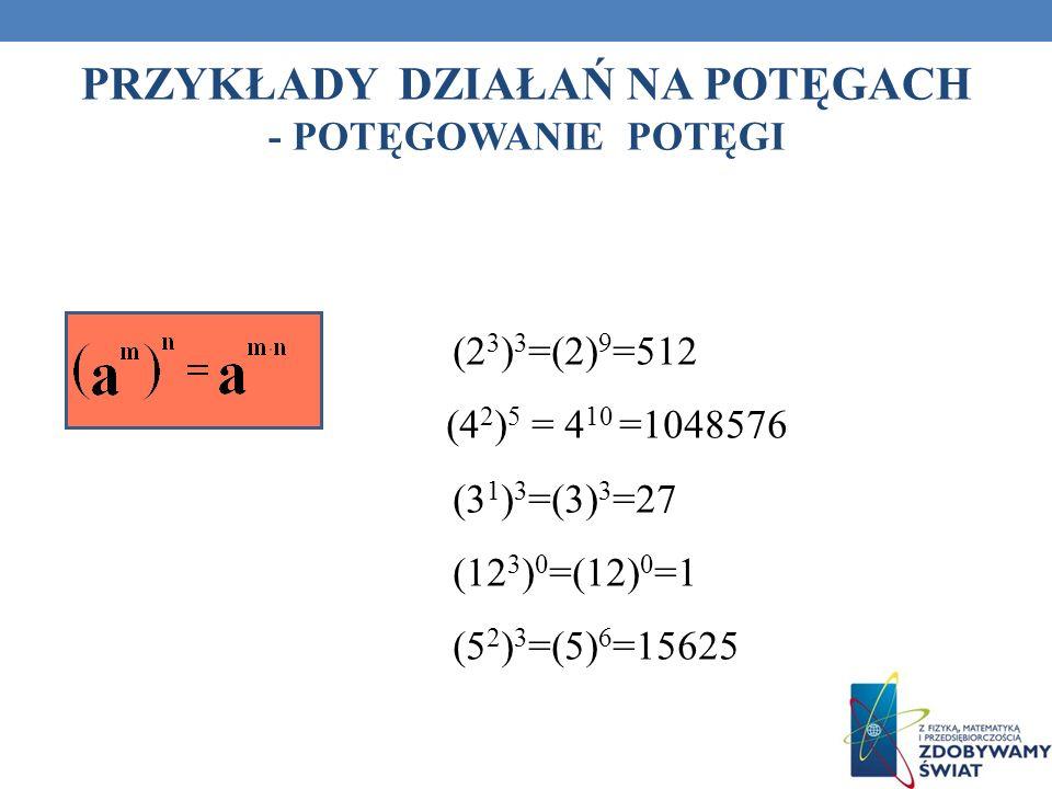 PRZYKŁADY DZIAŁAŃ NA POTĘGACH - POTĘGOWANIE POTĘGI (2 3 ) 3 =(2) 9 =512 (4 2 ) 5 = 4 10 =1048576 (3 1 ) 3 =(3) 3 =27 (12 3 ) 0 =(12) 0 =1 (5 2 ) 3 =(5