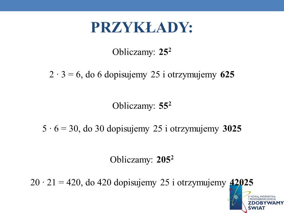 PRZYKŁADY: Obliczamy: 25 2 2 3 = 6, do 6 dopisujemy 25 i otrzymujemy 625 Obliczamy: 55 2 5 6 = 30, do 30 dopisujemy 25 i otrzymujemy 3025 Obliczamy: 2