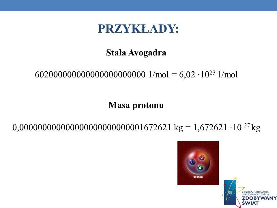 Stała Avogadra 602000000000000000000000 1/mol = 6,02 10 23 1/mol Masa protonu 0,000000000000000000000000001672621 kg = 1,672621 10 -27 kg