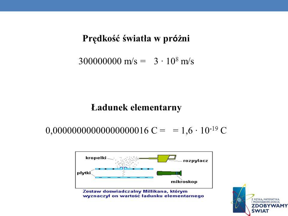 Prędkość światła w pr ó żni 300000000 m/s = 3 10 8 m/s Ładunek elementarny 0,00000000000000000016 C = = 1,6 10 -19 C