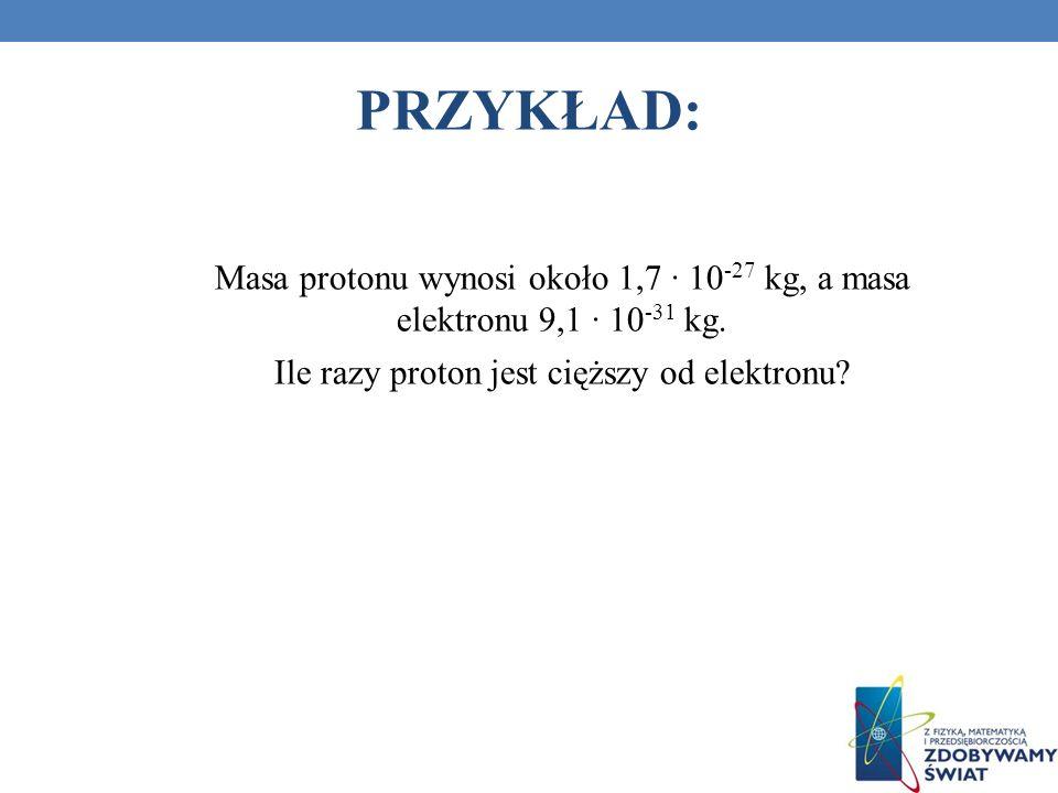Masa protonu wynosi około 1,7 10 -27 kg, a masa elektronu 9,1 10 -31 kg. Ile razy proton jest cięższy od elektronu? PRZYKŁAD: