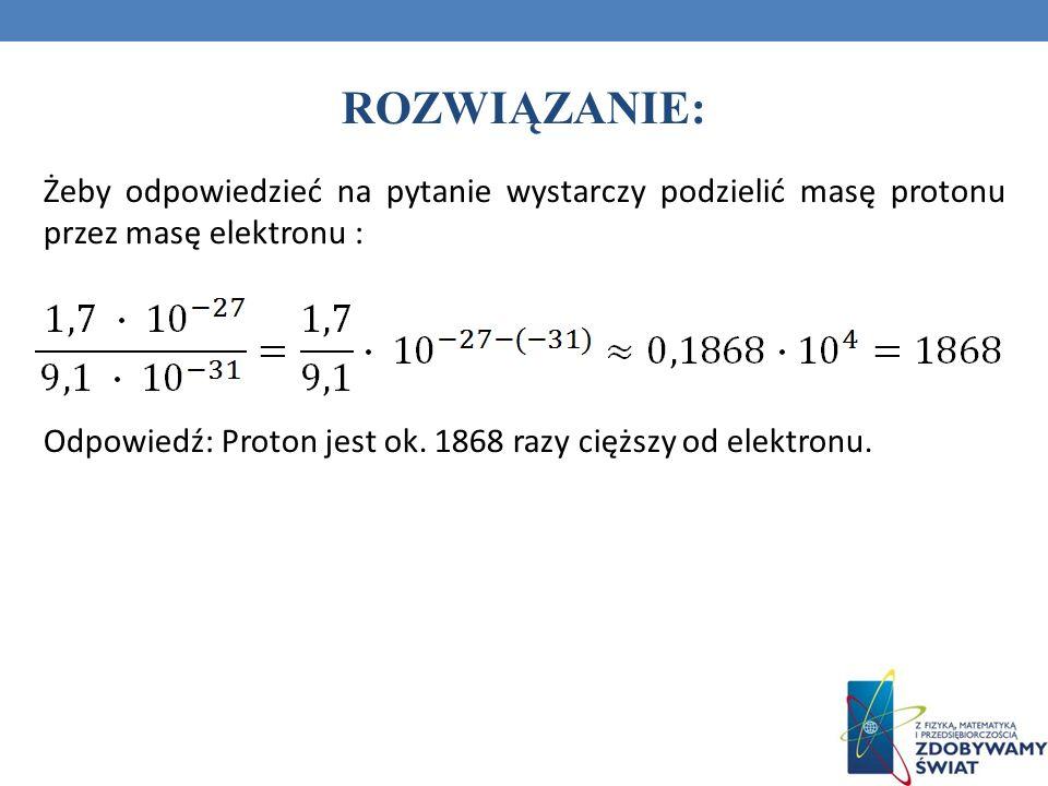ROZWIĄZANIE: Żeby odpowiedzieć na pytanie wystarczy podzielić masę protonu przez masę elektronu : Odpowiedź: Proton jest ok. 1868 razy cięższy od elek