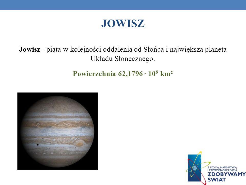 JOWISZ Jowisz - piąta w kolejności oddalenia od Słońca i największa planeta Układu Słonecznego. Powierzchnia 62,1796 10 9 km²