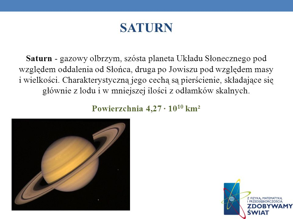 SATURN Saturn - gazowy olbrzym, szósta planeta Układu Słonecznego pod względem oddalenia od Słońca, druga po Jowiszu pod względem masy i wielkości. Ch