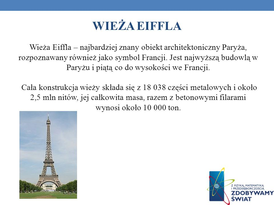 WIEŻA EIFFLA Wieża Eiffla – najbardziej znany obiekt architektoniczny Paryża, rozpoznawany również jako symbol Francji. Jest najwyższą budowlą w Paryż