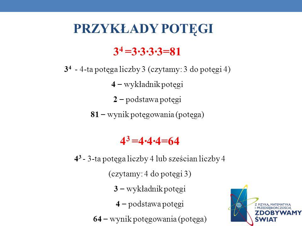 PRZYKŁADY POTĘGI 3 4 =3333=81 3 4 - 4-ta potęga liczby 3 (czytamy: 3 do potęgi 4) 4 – wykładnik potęgi 2 – podstawa potęgi 81 – wynik potęgowania (pot