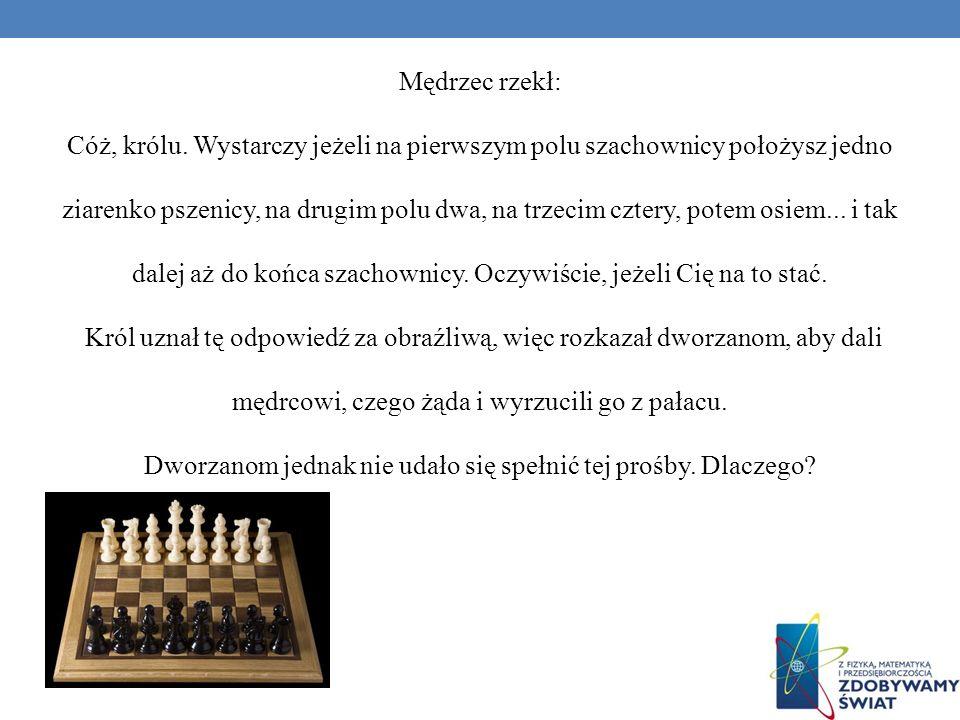 Mędrzec rzekł: Cóż, królu. Wystarczy jeżeli na pierwszym polu szachownicy położysz jedno ziarenko pszenicy, na drugim polu dwa, na trzecim cztery, pot
