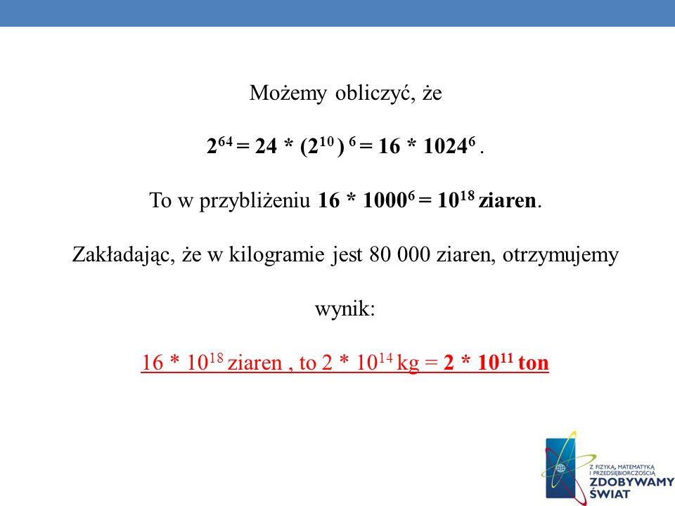 Możemy obliczyć, że 2 64 = 24 * (2 10 ) 6 = 16 * 1024 6. To w przybliżeniu 16 * 1000 6 = 10 18 ziaren. Zakładając, że w kilogramie jest 80 000 ziaren,