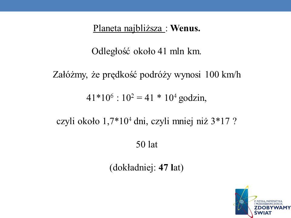 Planeta najbliższa : Wenus. Odległość około 41 mln km. Załóżmy, że prędkość podróży wynosi 100 km/h 41*10 6 : 10 2 = 41 * 10 4 godzin, czyli około 1,7
