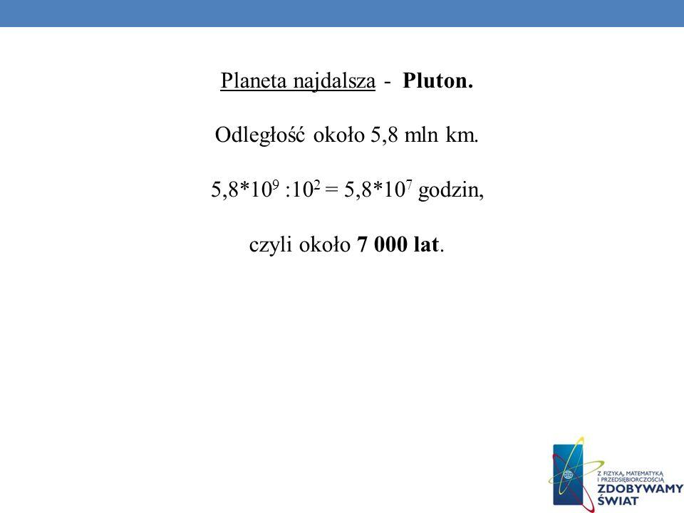 Planeta najdalsza - Pluton. Odległość około 5,8 mln km. 5,8*10 9 :10 2 = 5,8*10 7 godzin, czyli około 7 000 lat.