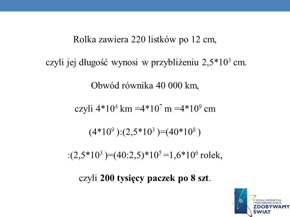 Rolka zawiera 220 listków po 12 cm, czyli jej długość wynosi w przybliżeniu 2,5*10 3 cm. Obwód równika 40 000 km, czyli 4*10 4 km =4*10 7 m =4*10 9 cm