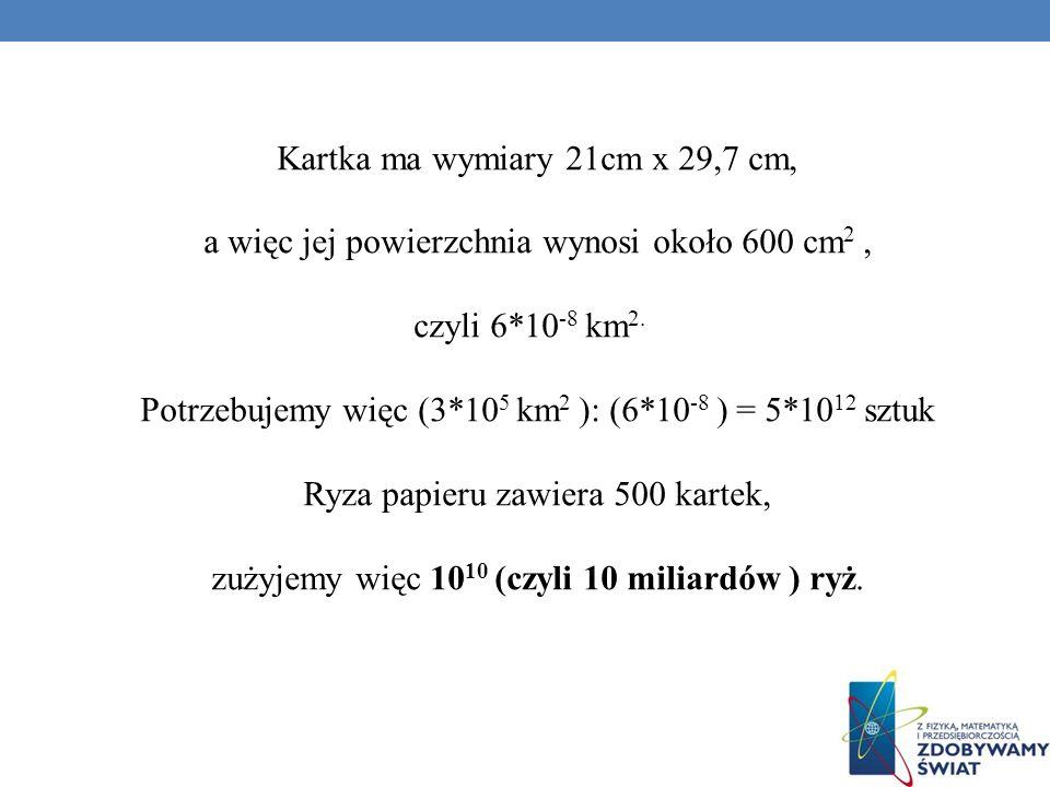 Kartka ma wymiary 21cm x 29,7 cm, a więc jej powierzchnia wynosi około 600 cm 2, czyli 6*10 -8 km 2. Potrzebujemy więc (3*10 5 km 2 ): (6*10 -8 ) = 5*