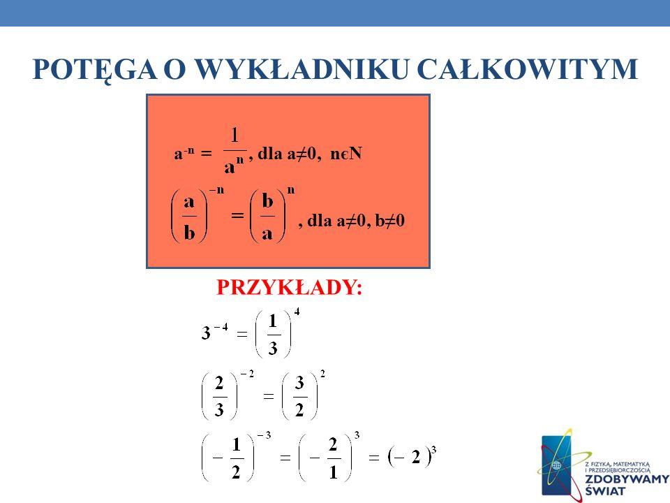 POTĘGA O WYKŁADNIKU CAŁKOWITYM PRZYKŁADY: a -n =, dla a0, nєN, dla a0, b0