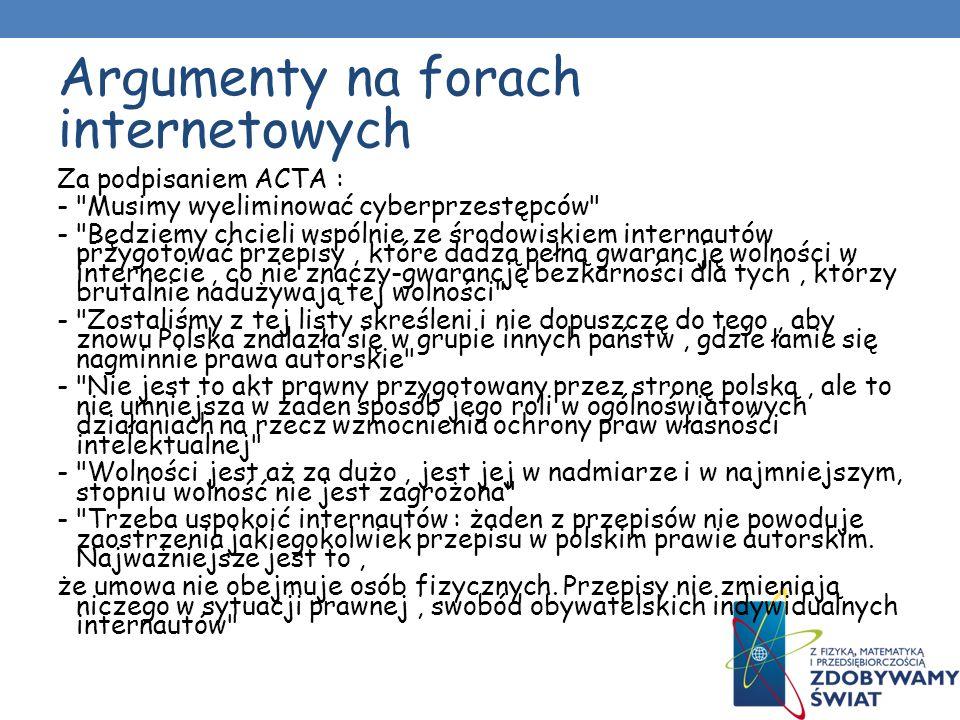 Argumenty na forach internetowych Za podpisaniem ACTA : - Musimy wyeliminować cyberprzestępców - Będziemy chcieli wspólnie ze środowiskiem internautów przygotować przepisy, które dadzą pełną gwarancję wolności w internecie, co nie znaczy-gwarancję bezkarności dla tych, którzy brutalnie nadużywają tej wolności - Zostaliśmy z tej listy skreśleni i nie dopuszczę do tego, aby znowu Polska znalazła się w grupie innych państw, gdzie łamie się nagminnie prawa autorskie - Nie jest to akt prawny przygotowany przez stronę polską, ale to nie umniejsza w żaden sposób jego roli w ogólnoświatowych działaniach na rzecz wzmocnienia ochrony praw własności intelektualnej - Wolności jest aż za dużo, jest jej w nadmiarze i w najmniejszym, stopniu wolność nie jest zagrożona - Trzeba uspokoić internautów : żaden z przepisów nie powoduje zaostrzenia jakiegokolwiek przepisu w polskim prawie autorskim.