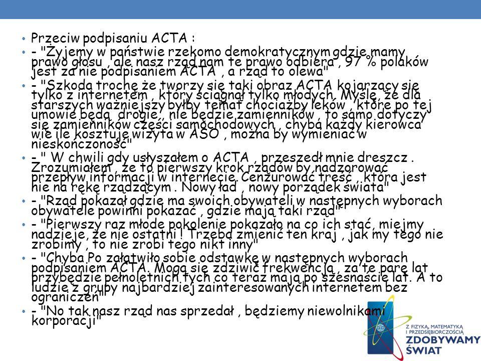 Przeciw podpisaniu ACTA : - Żyjemy w państwie rzekomo demokratycznym gdzie mamy prawo głosu, ale nasz rząd nam te prawo odbiera, 97 % polaków jest za nie podpisaniem ACTA, a rząd to olewa - Szkoda trochę że tworzy się taki obraz ACTA kojarzący się tylko z internetem, który ściągnął tylko młodych.