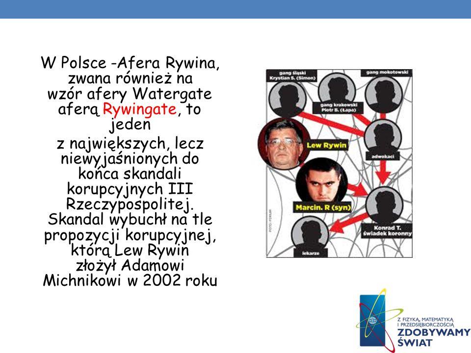 W Polsce -Afera Rywina, zwana również na wzór afery Watergate aferą Rywingate, to jeden z największych, lecz niewyjaśnionych do końca skandali korupcyjnych III Rzeczypospolitej.