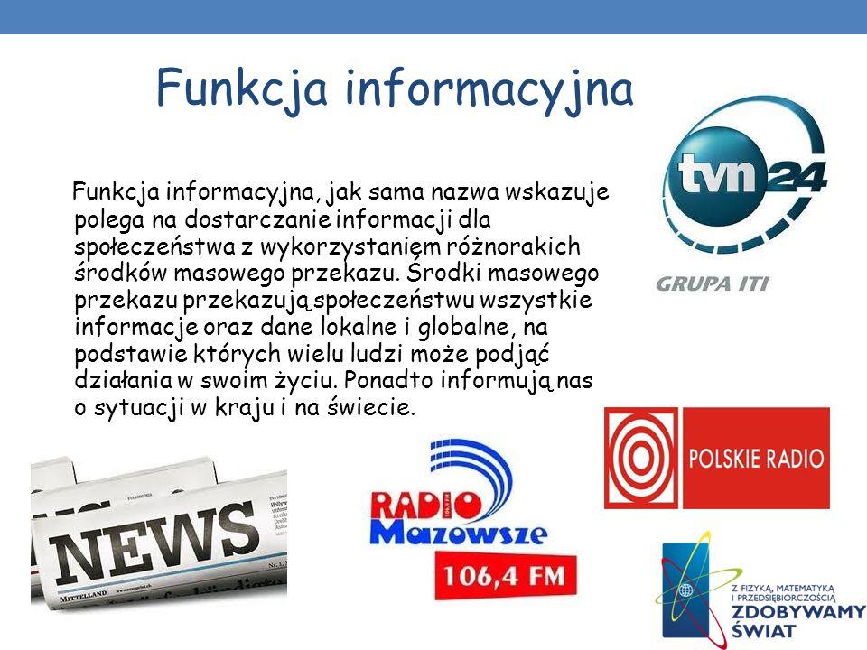 Funkcja informacyjna Funkcja informacyjna, jak sama nazwa wskazuje polega na dostarczanie informacji dla społeczeństwa z wykorzystaniem różnorakich środków masowego przekazu.