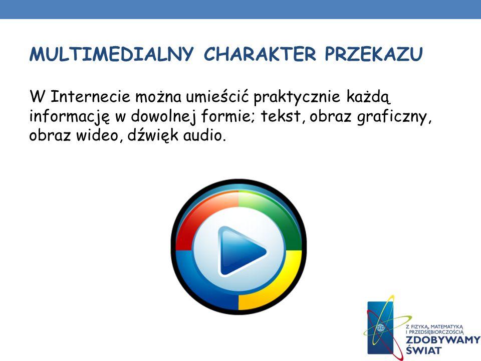 MULTIMEDIALNY CHARAKTER PRZEKAZU W Internecie można umieścić praktycznie każdą informację w dowolnej formie; tekst, obraz graficzny, obraz wideo, dźwięk audio.