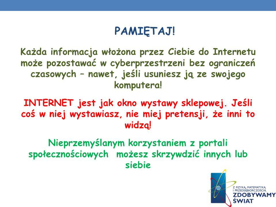 Każda informacja włożona przez Ciebie do Internetu może pozostawać w cyberprzestrzeni bez ograniczeń czasowych – nawet, jeśli usuniesz ją ze swojego komputera.