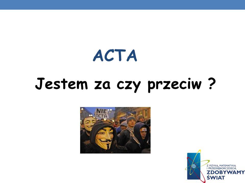 ACTA Jestem za czy przeciw ?