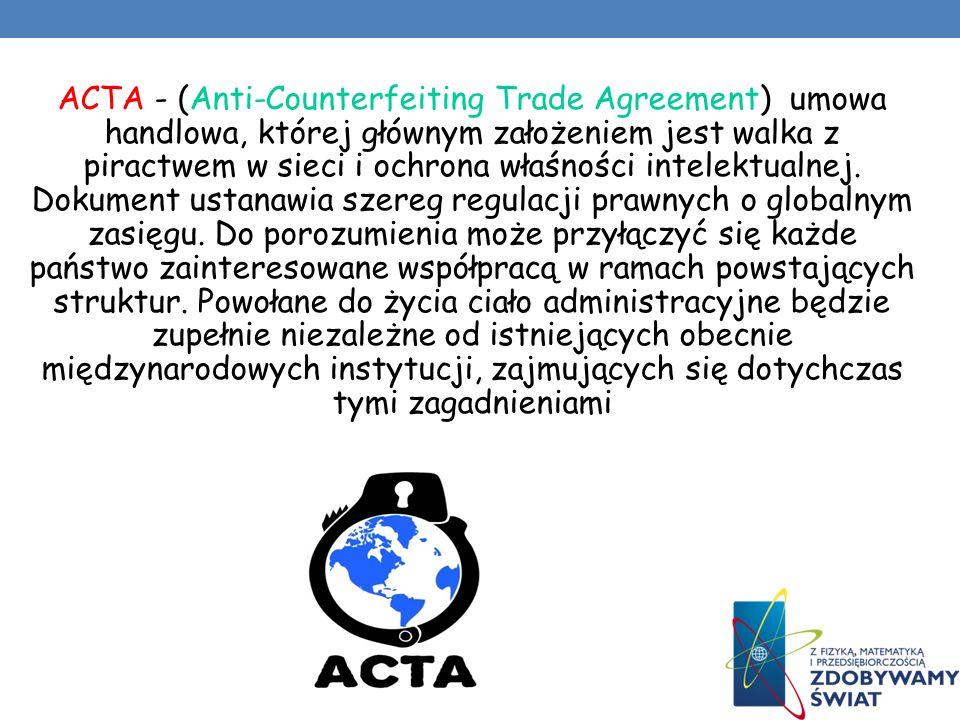 ACTA - (Anti-Counterfeiting Trade Agreement) umowa handlowa, której głównym założeniem jest walka z piractwem w sieci i ochrona właśności intelektualnej.
