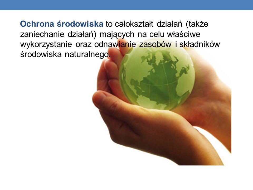 Ochrona środowiska to całokształt działań (także zaniechanie działań) mających na celu właściwe wykorzystanie oraz odnawianie zasobów i składników śro