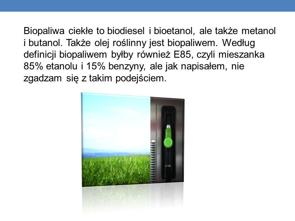 Biopaliwa ciekłe to biodiesel i bioetanol, ale także metanol i butanol. Także olej roślinny jest biopaliwem. Według definicji biopaliwem byłby również