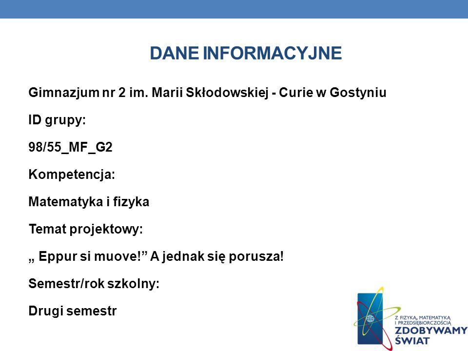 DANE INFORMACYJNE Gimnazjum nr 2 im. Marii Skłodowskiej - Curie w Gostyniu ID grupy: 98/55_MF_G2 Kompetencja: Matematyka i fizyka Temat projektowy: Ep