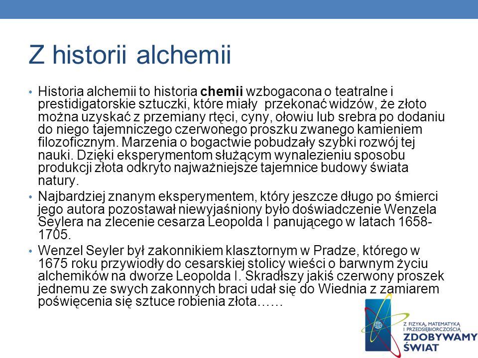 Z historii alchemii Historia alchemii to historia chemii wzbogacona o teatralne i prestidigatorskie sztuczki, które miały przekonać widzów, że złoto m