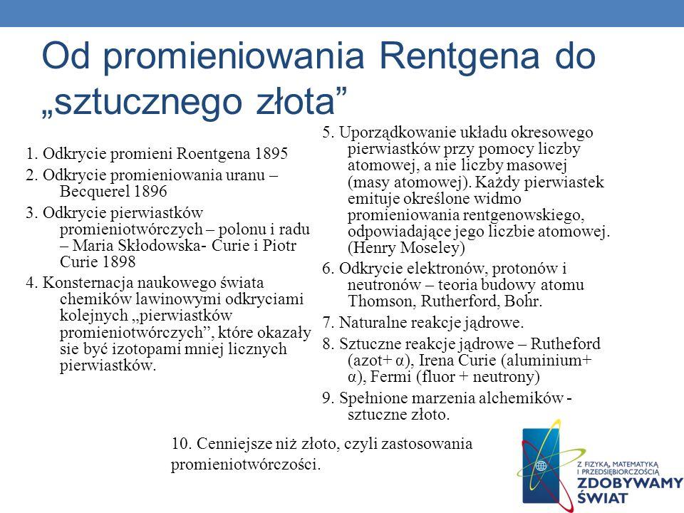 Od promieniowania Rentgena do sztucznego złota 1. Odkrycie promieni Roentgena 1895 2. Odkrycie promieniowania uranu – Becquerel 1896 3. Odkrycie pierw