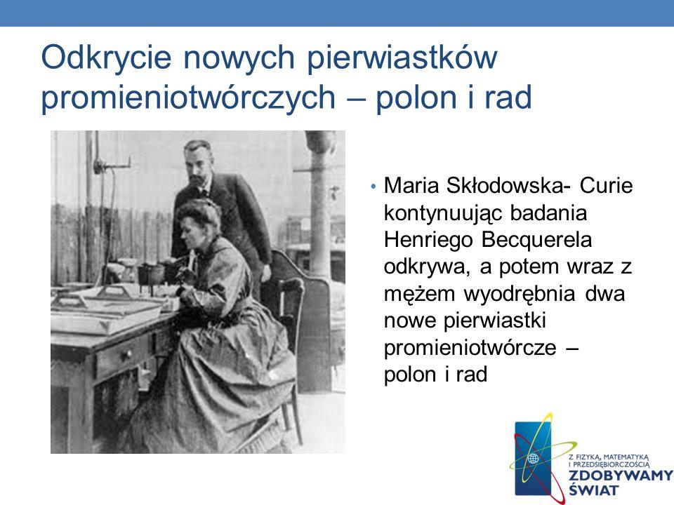 Odkrycie nowych pierwiastków promieniotwórczych – polon i rad Maria Skłodowska- Curie kontynuując badania Henriego Becquerela odkrywa, a potem wraz z