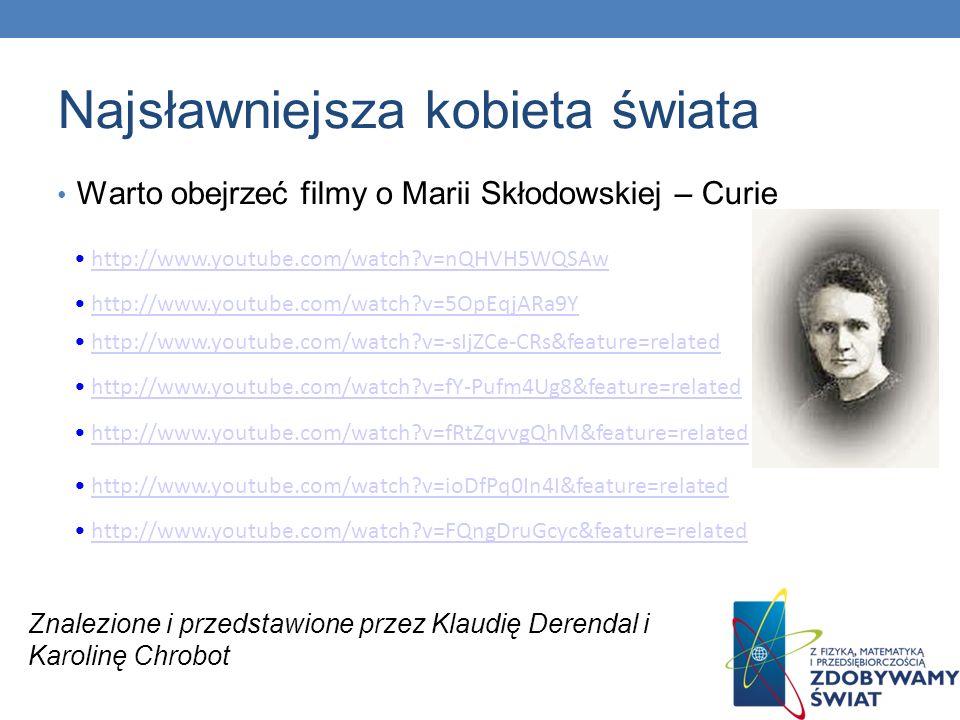 Najsławniejsza kobieta świata Warto obejrzeć filmy o Marii Skłodowskiej – Curie http://www.youtube.com/watch?v=nQHVH5WQSAw http://www.youtube.com/watc