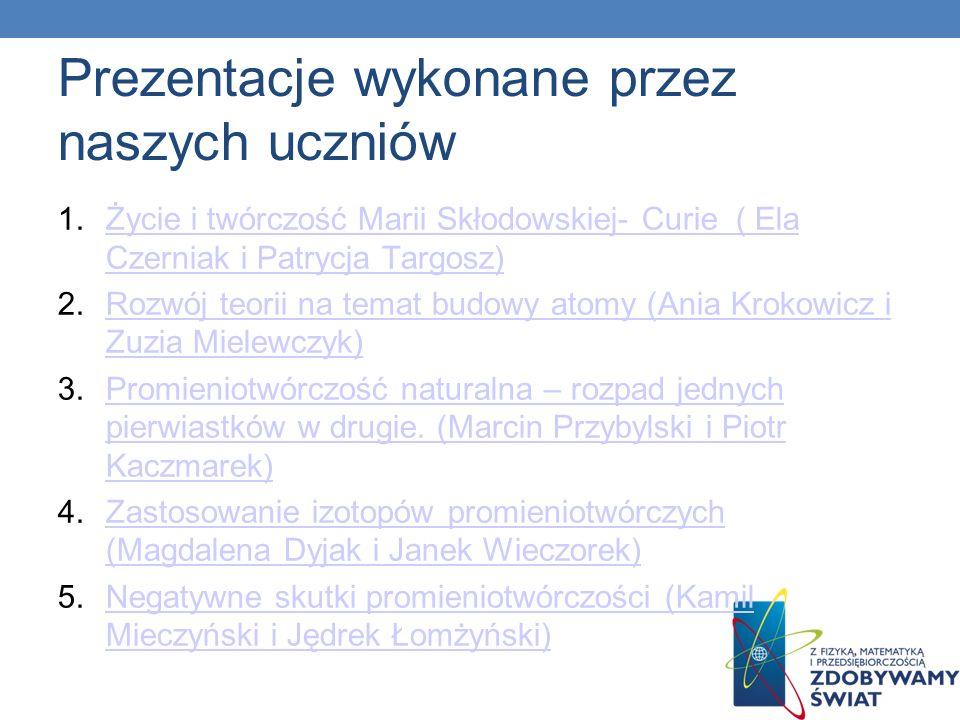 Prezentacje wykonane przez naszych uczniów 1.Życie i twórczość Marii Skłodowskiej- Curie ( Ela Czerniak i Patrycja Targosz)Życie i twórczość Marii Skł