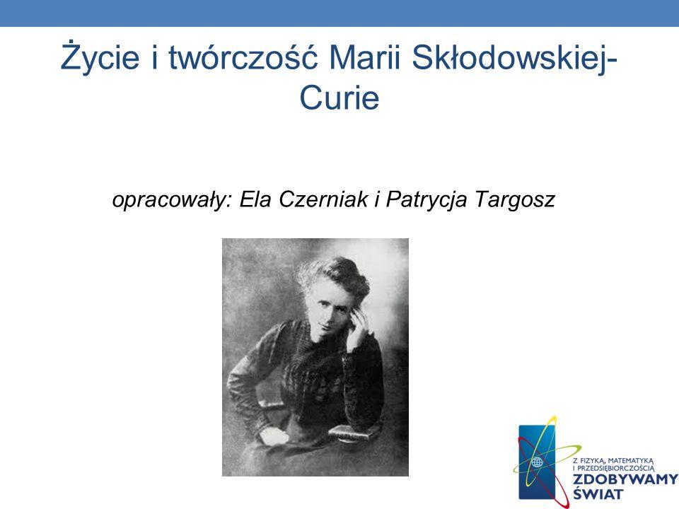 Życie i twórczość Marii Skłodowskiej- Curie opracowały: Ela Czerniak i Patrycja Targosz