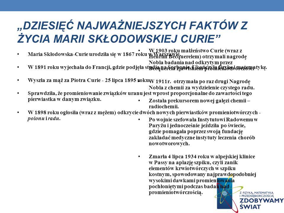 DZIESIĘĆ NAJWAŻNIEJSZYCH FAKTÓW Z ŻYCIA MARII SKŁODOWSKIEJ CURIE Maria Skłodowska-Curie urodziła się w 1867 roku w Warszawie. W 1891 roku wyjechała do