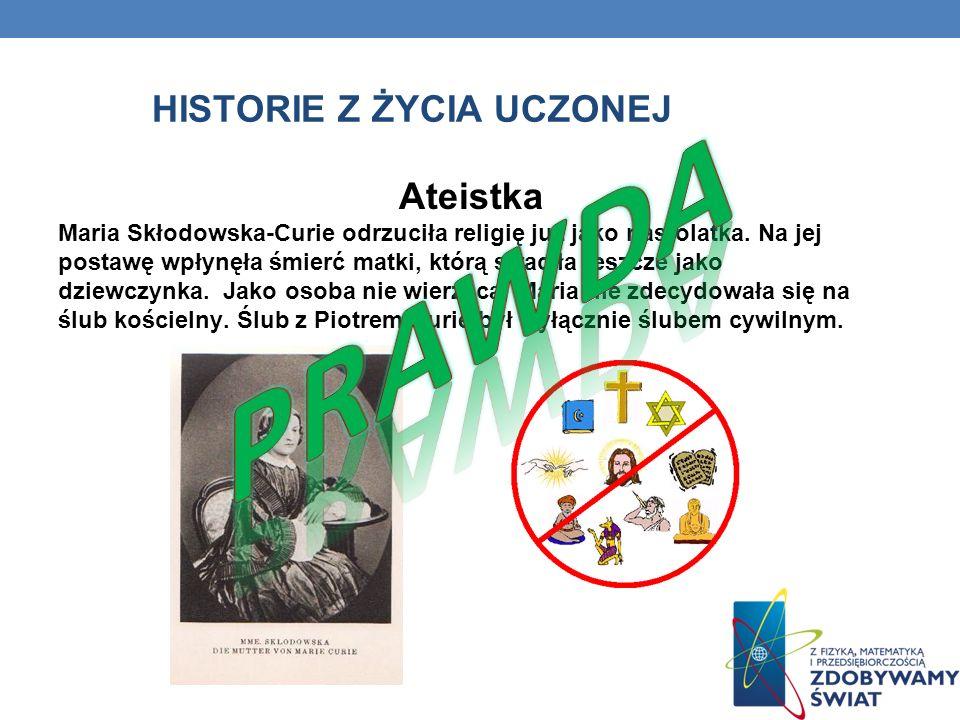 HISTORIE Z ŻYCIA UCZONEJ Ateistka Maria Skłodowska-Curie odrzuciła religię już jako nastolatka. Na jej postawę wpłynęła śmierć matki, którą straciła j
