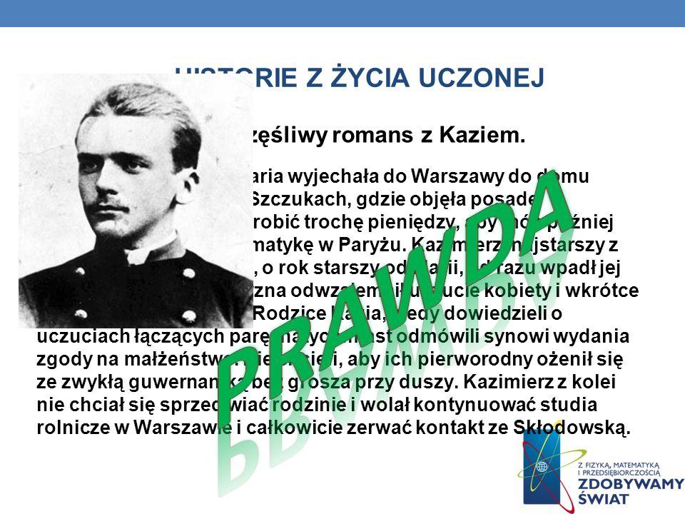 HISTORIE Z ŻYCIA UCZONEJ Nieszczęśliwy romans z Kaziem. W wieku 18 lat młoda Maria wyjechała do Warszawy do domu państwa Żórawskich w Szczukach, gdzie