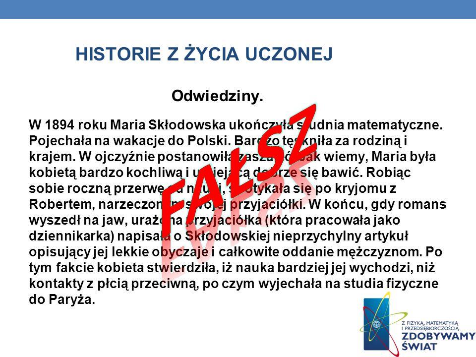 HISTORIE Z ŻYCIA UCZONEJ Odwiedziny. W 1894 roku Maria Skłodowska ukończyła studnia matematyczne. Pojechała na wakacje do Polski. Bardzo tęskniła za r