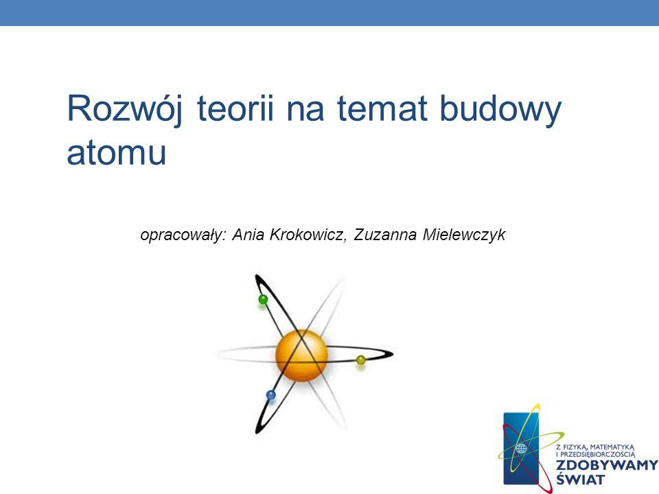 Rozwój teorii na temat budowy atomu opracowały: Ania Krokowicz, Zuzanna Mielewczyk