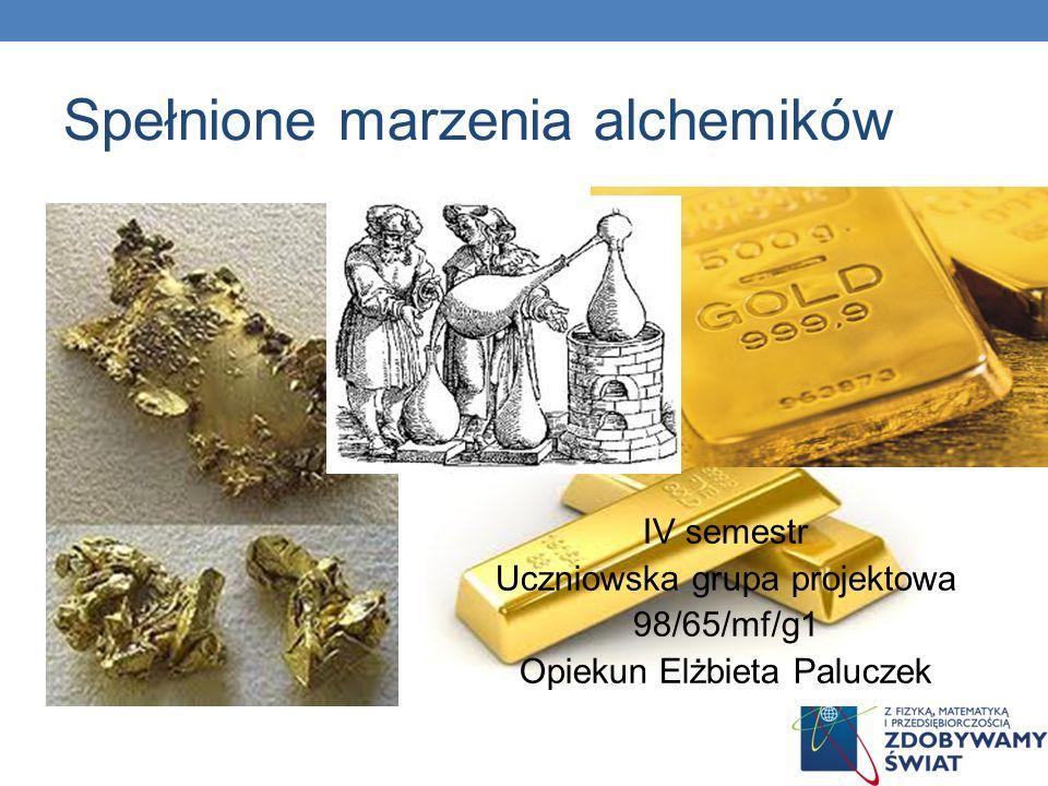 Spełnione marzenia alchemików IV semestr Uczniowska grupa projektowa 98/65/mf/g1 Opiekun Elżbieta Paluczek