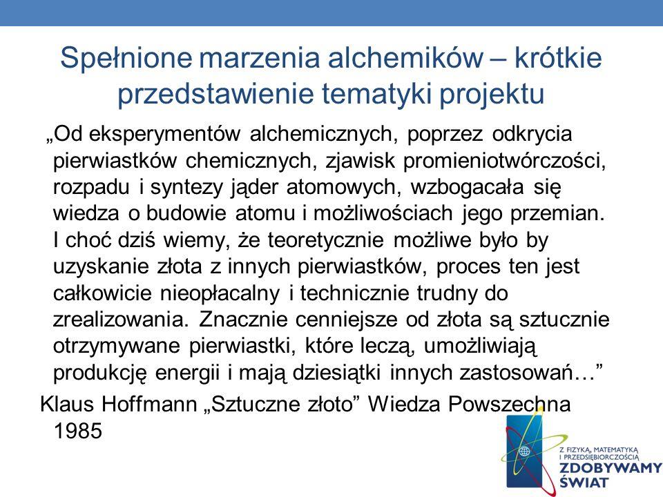 Spełnione marzenia alchemików – krótkie przedstawienie tematyki projektu Od eksperymentów alchemicznych, poprzez odkrycia pierwiastków chemicznych, zj