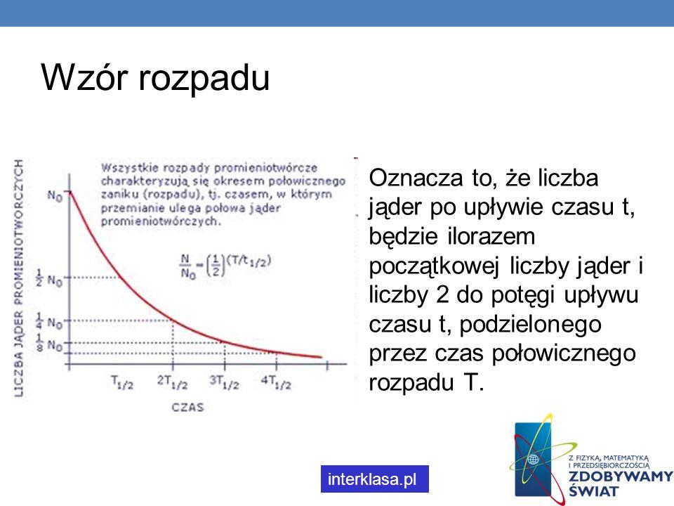 Wzór rozpadu Oznacza to, że liczba jąder po upływie czasu t, będzie ilorazem początkowej liczby jąder i liczby 2 do potęgi upływu czasu t, podzieloneg