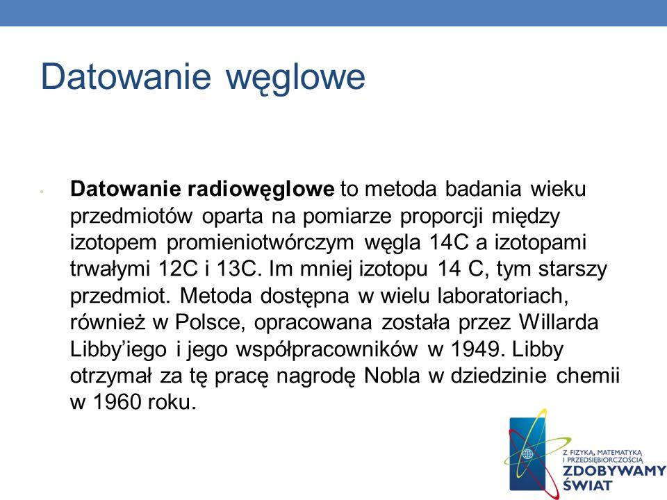 Datowanie węglowe Datowanie radiowęglowe to metoda badania wieku przedmiotów oparta na pomiarze proporcji między izotopem promieniotwórczym węgla 14C