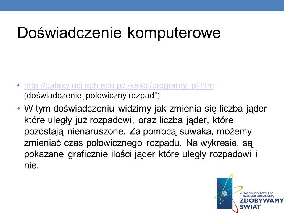 Doświadczenie komputerowe http://galaxy.uci.agh.edu.pl/~kakol/programy_pl.htm (doświadczenie połowiczny rozpad) http://galaxy.uci.agh.edu.pl/~kakol/pr