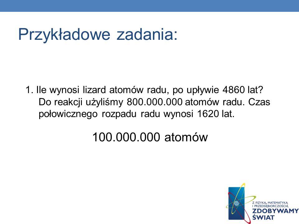 Przykładowe zadania: 1. Ile wynosi lizard atomów radu, po upływie 4860 lat? Do reakcji użyliśmy 800.000.000 atomów radu. Czas połowicznego rozpadu rad