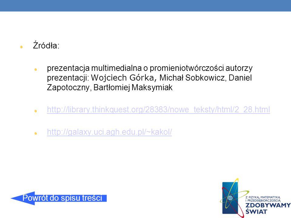 Źródła: prezentacja multimedialna o promieniotwórczości autorzy prezentacji: Wojciech Górka, Michał Sobkowicz, Daniel Zapotoczny, Bartłomiej Maksymiak