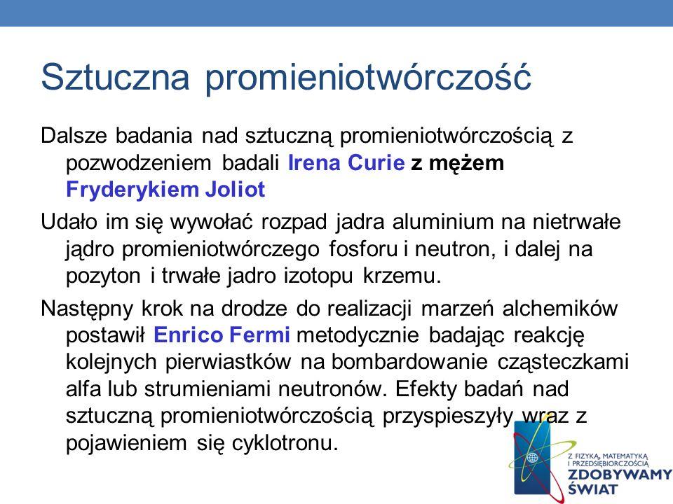 Sztuczna promieniotwórczość Dalsze badania nad sztuczną promieniotwórczością z pozwodzeniem badali Irena Curie z mężem Fryderykiem Joliot Udało im się