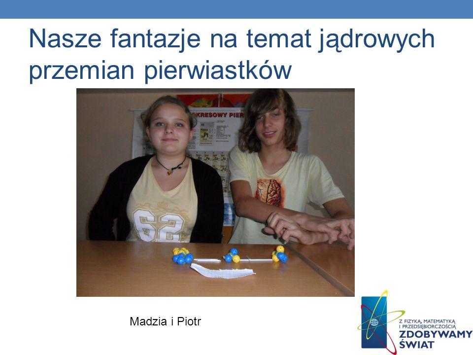 Nasze fantazje na temat jądrowych przemian pierwiastków Madzia i Piotr