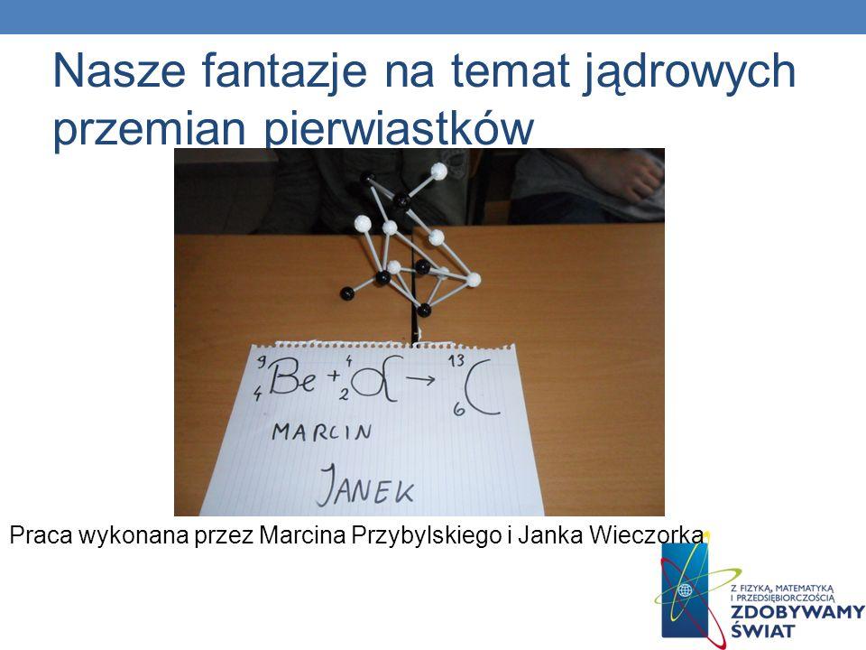 Nasze fantazje na temat jądrowych przemian pierwiastków Praca wykonana przez Marcina Przybylskiego i Janka Wieczorka
